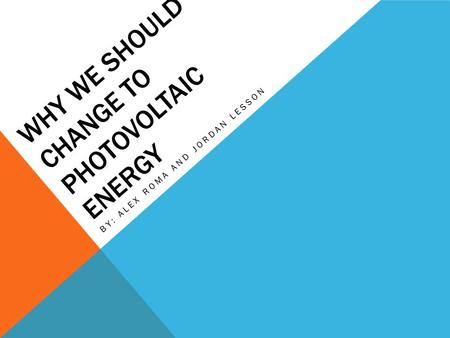 WHY WE SHOULD CHANGE TO PHOTOVOLTAIC ENERGY BY: ALEX ROMA AND JORDAN LESSON.