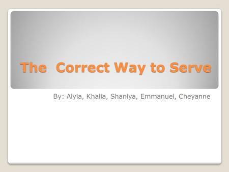 The Correct Way to Serve The Correct Way to Serve By: Alyia, Khalia, Shaniya, Emmanuel, Cheyanne.