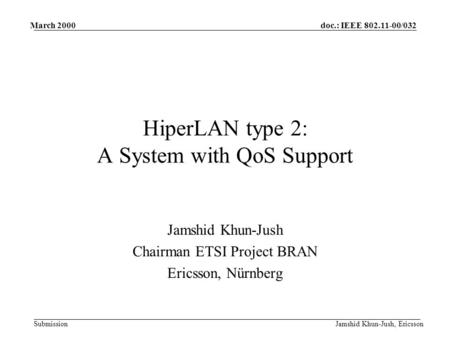 Doc.: IEEE 802.11-00/032 Submission March 2000 Jamshid Khun-Jush, Ericsson HiperLAN type 2: A System with QoS Support Jamshid Khun-Jush Chairman ETSI Project.
