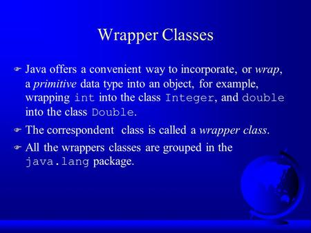 Wrapper Classes  Java offers a convenient way to incorporate, or wrap, a primitive data type into an object, for example, wrapping int into the class.