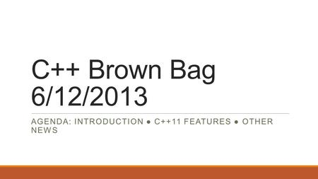 C++ Brown Bag 6/12/2013 AGENDA: INTRODUCTION ● C++11 FEATURES ● OTHER NEWS.