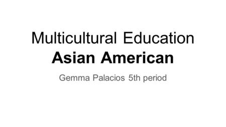 Multicultural Education Asian American Gemma Palacios 5th period.