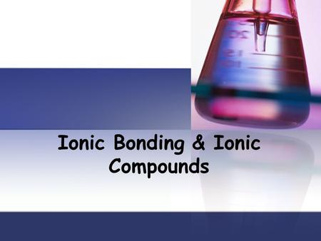 Ionic Bonding & Ionic Compounds. Objectives Explain how ionic compounds are formed Explain the electrical charge of an ionic compound Describe three properties.