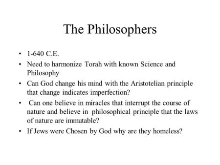 The Philosophers 1-640 C.E. Need to harmonize Torah with known Science and Philosophy Can God change his mind with the Aristotelian principle that change.