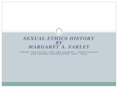 "SEXUAL ETHICS HISTORY BY MARGARET A. FARLEY (FROM ""SEXUALITY AND THE SACRED"", JAMES NELSON AND SANDRA LONGFELLOW, EDS., 1994)"