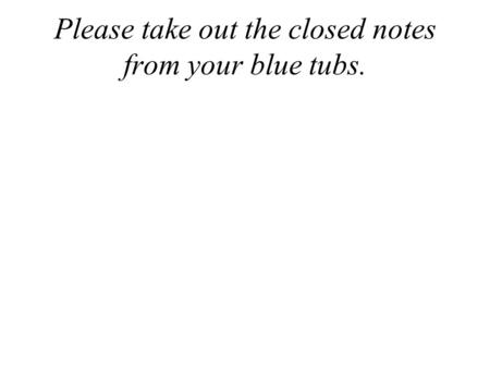 Please take out the closed notes from your blue tubs.