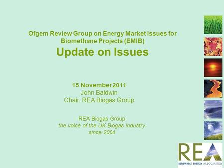 Ofgem Review Group on Energy Market Issues for Biomethane Projects (EMIB) Update on Issues REA Biogas Group the voice of the UK Biogas industry since 2004.