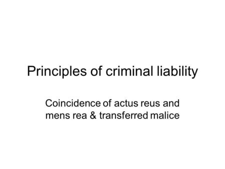 Principles of criminal liability Coincidence of actus reus and mens rea & transferred malice.
