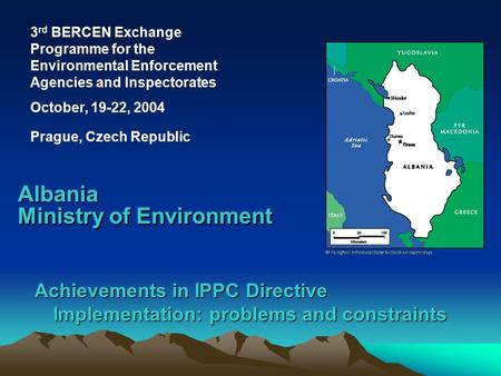 Achievements in IPPC Directive Implementation: problems and constraints Albania Ministry of Environment 3 rd BERCEN Exchange Programme for the Environmental.