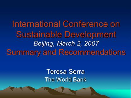 International Conference on Sustainable Development Beijing, March 2, 2007 Summary and Recommendations Teresa Serra The World Bank.
