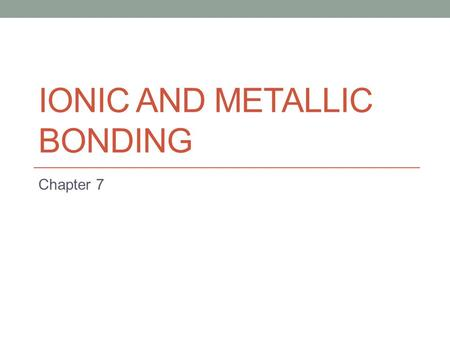 IONIC AND METALLIC BONDING Chapter 7. Section Overview 7.1: Ions 7.2: Ionic Bonds and Ionic Compounds 7.3: Bonding in Metals.