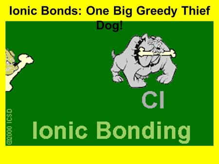 Ionic Bonds: One Big Greedy Thief Dog!. A. Covalent Bond HOW DOES IT WORK? –Covalent bonding takes place between non-metals atoms only –Atoms try to attain.