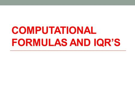COMPUTATIONAL FORMULAS AND IQR'S. Compare the following heights in inches: BoysGirls 7261 7464 7065 6866 6968 7067 6865 6963 6762 7065 7166 67 64 66.