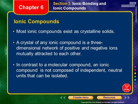 Copyright © by Holt, Rinehart and Winston. All rights reserved. ResourcesChapter menu Ionic Compounds Most ionic compounds exist as crystalline solids.