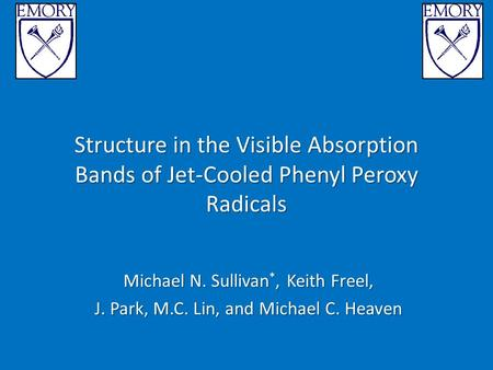 Structure in the Visible Absorption Bands of Jet-Cooled Phenyl Peroxy Radicals Michael N. Sullivan *, Keith Freel, J. Park, M.C. Lin, and Michael C. Heaven.