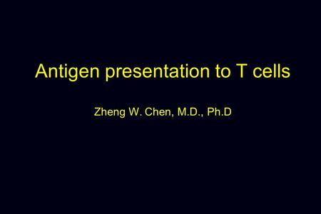 Antigen presentation to T cells Zheng W. Chen, M.D., Ph.D.