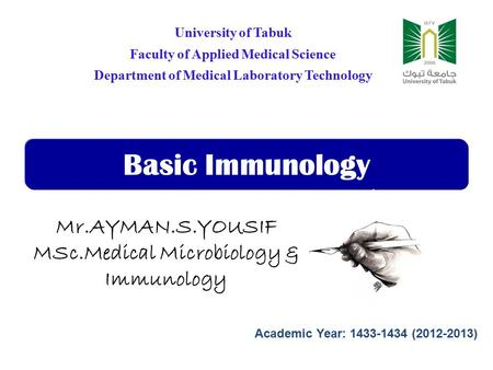 Basic Immunology University of Tabuk Faculty of Applied Medical Science Department of Medical Laboratory Technology Mr.AYMAN.S.YOUSIF MSc.Medical Microbiology.