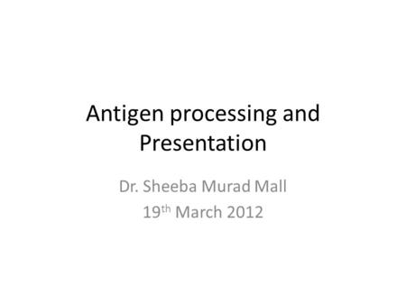 Antigen processing and Presentation Dr. Sheeba Murad Mall 19 th March 2012.
