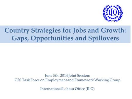 Country Strategies for Jobs and Growth: Gaps, Opportunities and Spillovers June 5th, 2014 Joint Session: G20 Task Force on Employment and Framework Working.