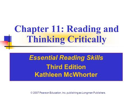 © 2007 Pearson Education, Inc. publishing as Longman Publishers. Chapter 11: Reading and Thinking Critically Essential Reading Skills Third Edition Kathleen.
