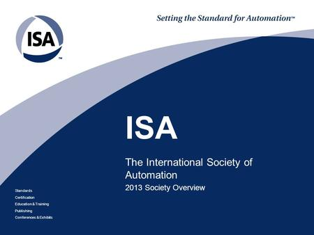 Standards Certification Education & Training Publishing Conferences & Exhibits ISA The International Society of Automation 2013 Society Overview.