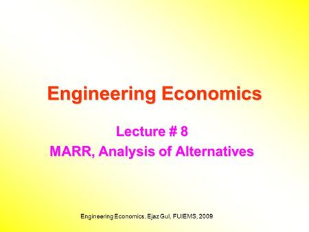Engineering Economics, Ejaz Gul, FUIEMS, 2009 Engineering Economics Lecture # 8 MARR, Analysis of Alternatives.