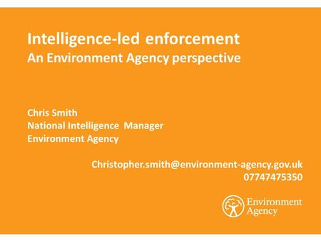 Intelligence-led enforcement An Environment Agency perspective Chris Smith National Intelligence Manager Environment Agency
