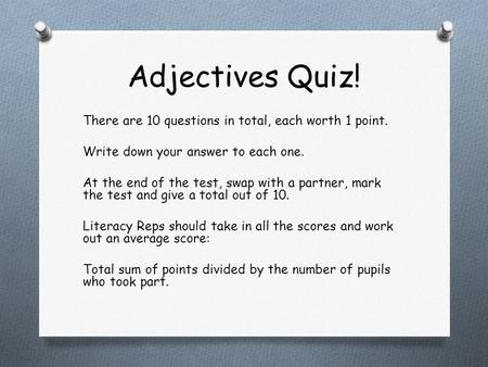 Adjectives Quiz! There are 10 questions in total, each worth 1 point. Write down your answer to each one. At the end of the test, swap with a partner,