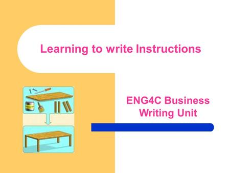Learning to write Instructions ENG4C Business Writing Unit.