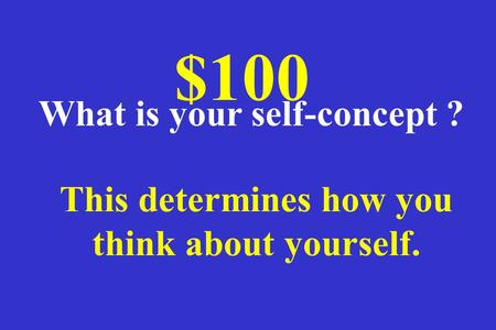 This determines how you think about yourself. $100 What is your self-concept ?