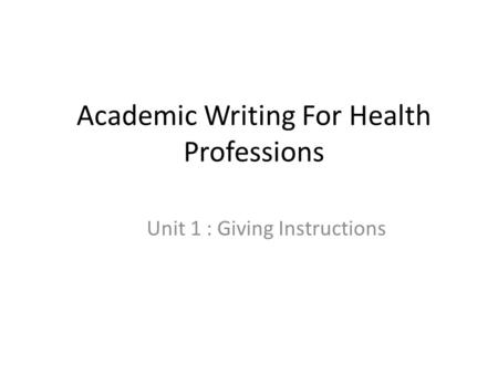 Academic Writing For Health Professions Unit 1 : Giving Instructions.