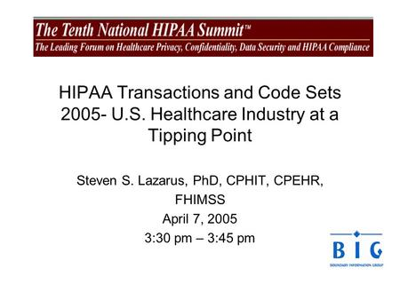 HIPAA Transactions and Code Sets 2005- U.S. Healthcare Industry at a Tipping Point Steven S. Lazarus, PhD, CPHIT, CPEHR, FHIMSS April 7, 2005 3:30 pm –