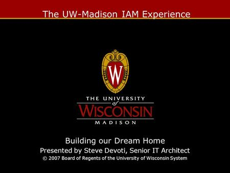 The UW-Madison IAM Experience Building our Dream Home Presented by Steve Devoti, Senior IT Architect © 2007 Board of Regents of the University of Wisconsin.