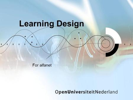 Learning Design For alfanet. An overview ­9:00 Welcome ­9:15 What is Learning Design all about? Short experience Analysis Forget about the levels Seeing.