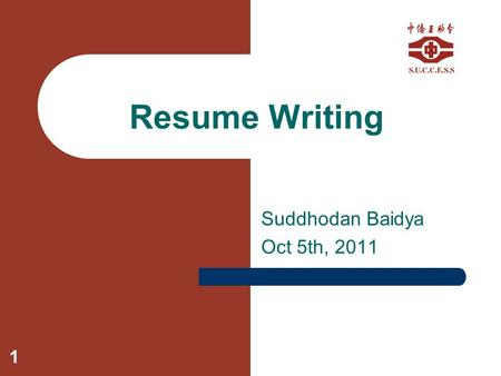 1 Resume Writing Suddhodan Baidya Oct 5th, 2011. 2 What is a Resume? Resumes are a catalog of your skills, experiences, and education A honest representation.