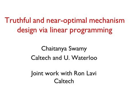 Truthful and near-optimal mechanism design via linear programming Chaitanya Swamy Caltech and U. Waterloo Joint work with Ron Lavi Caltech.
