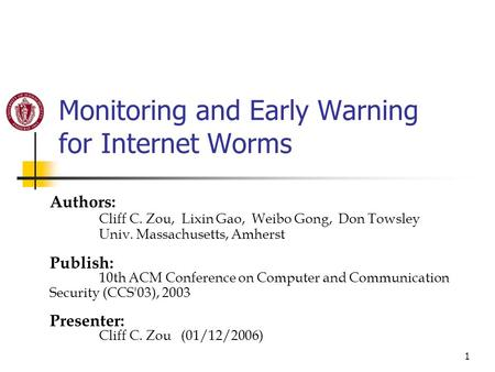 1 Monitoring and Early Warning for Internet Worms Authors: Cliff C. Zou, Lixin Gao, Weibo Gong, Don Towsley Univ. Massachusetts, Amherst Publish: 10th.