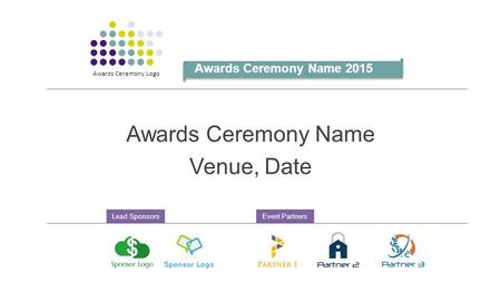 Awards Ceremony Name Venue, Date Awards Ceremony Name 2015 Awards Ceremony Logo Lead SponsorsEvent Partners.