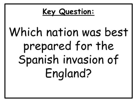 Key Question: Which nation was best prepared for the Spanish invasion of England?