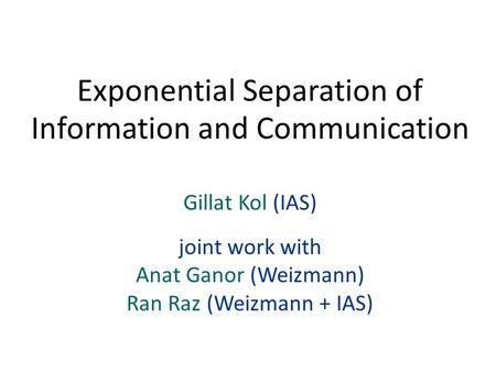 Gillat Kol (IAS) joint work with Anat Ganor (Weizmann) Ran Raz (Weizmann + IAS) Exponential Separation of Information and Communication.