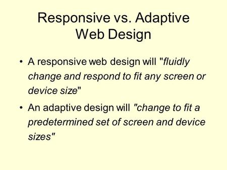 Responsive vs. Adaptive Web Design A responsive web design will fluidly change and respond to fit any screen or device size An adaptive design will change.