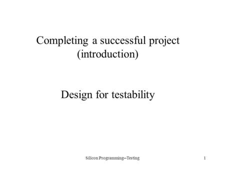 Silicon Programming--Testing1 Completing a successful project (introduction) Design for testability.