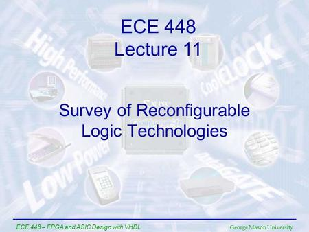 George Mason University ECE 448 – FPGA and ASIC Design with VHDL Survey of Reconfigurable Logic Technologies ECE 448 Lecture 11.