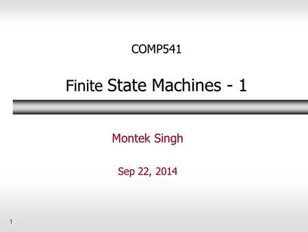 1 COMP541 Finite State Machines - 1 Montek Singh Sep 22, 2014.