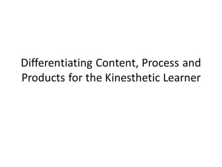 Differentiating Content, Process and Products for the Kinesthetic Learner.