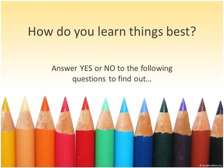 Answer YES or NO to the following questions to find out… How do you learn things best?