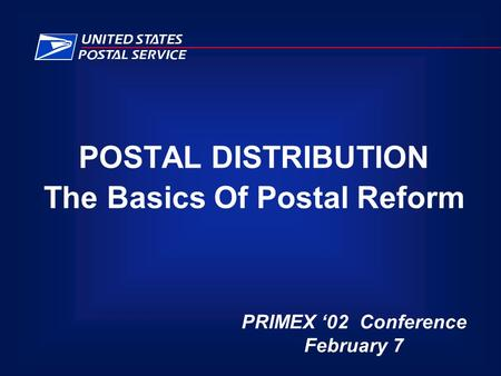 POSTAL DISTRIBUTION The Basics Of Postal Reform PRIMEX '02 Conference February 7.