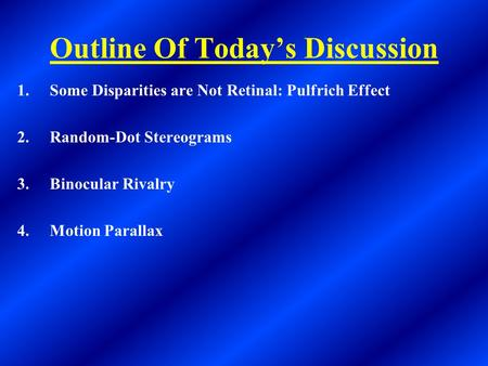 Outline Of Today's Discussion 1.Some Disparities are Not Retinal: Pulfrich Effect 2.Random-Dot Stereograms 3.Binocular Rivalry 4.Motion Parallax.