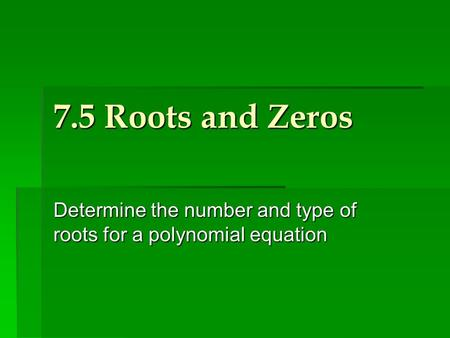 7.5 Roots and Zeros Determine the number and type of roots for a polynomial equation.