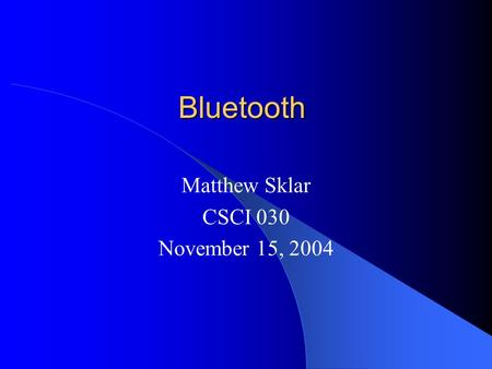 Bluetooth Matthew Sklar CSCI 030 November 15, 2004.